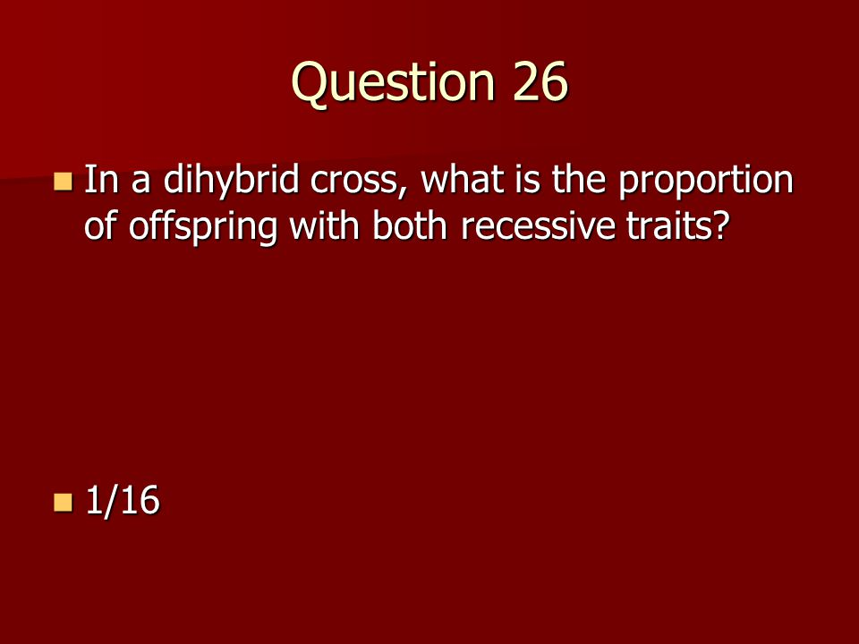 Question 26 In a dihybrid cross, what is the proportion of offspring with both recessive traits? In a dihybrid cross, what is the proportion of offspr