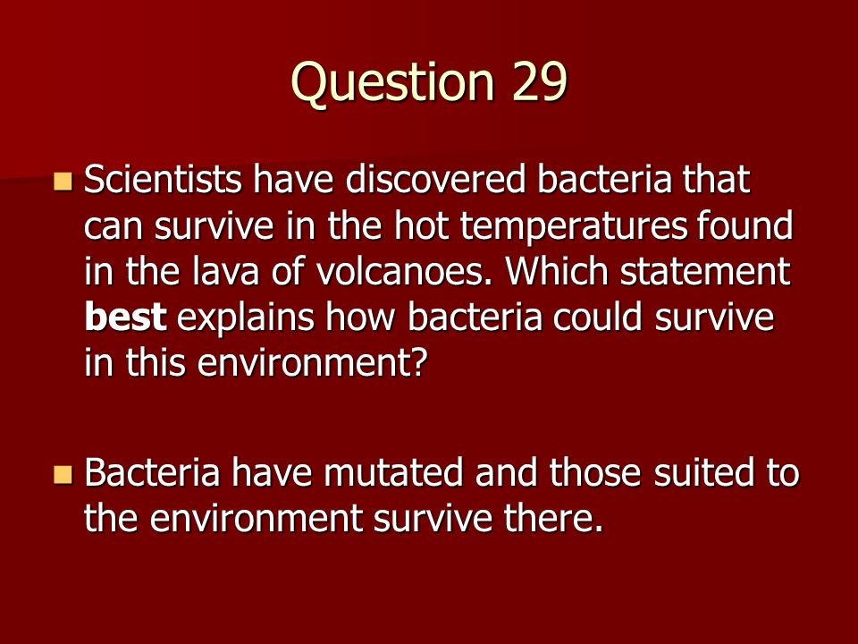 Question 29 Scientists have discovered bacteria that can survive in the hot temperatures found in the lava of volcanoes. Which statement best explains