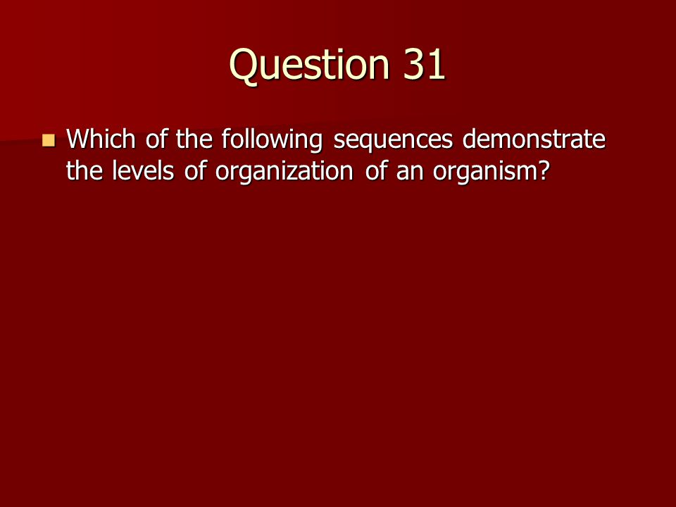 Question 31 Which of the following sequences demonstrate the levels of organization of an organism? Which of the following sequences demonstrate the l