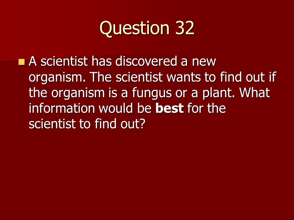 Question 32 A scientist has discovered a new organism. The scientist wants to find out if the organism is a fungus or a plant. What information would