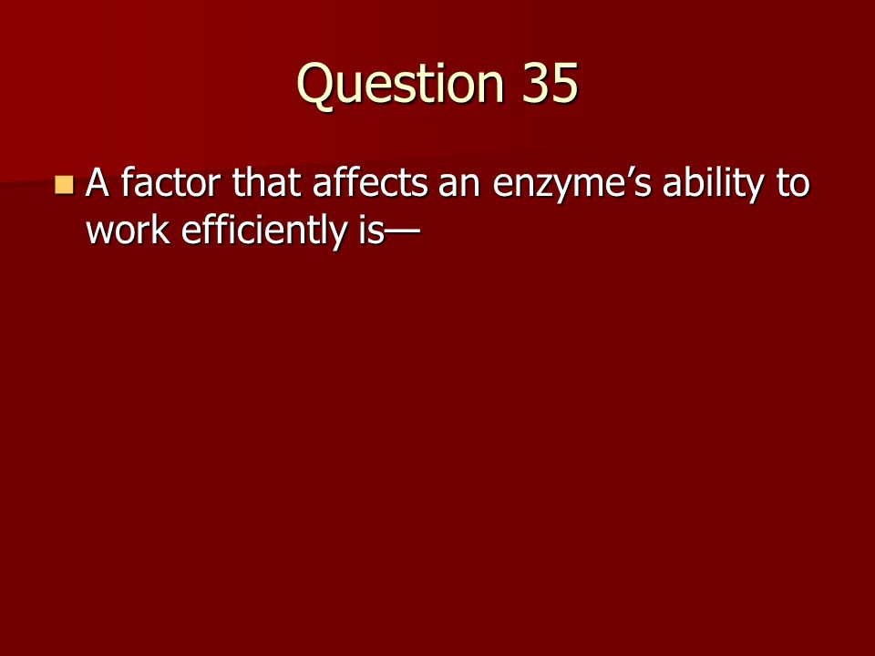 Question 35 A factor that affects an enzyme's ability to work efficiently is— A factor that affects an enzyme's ability to work efficiently is—