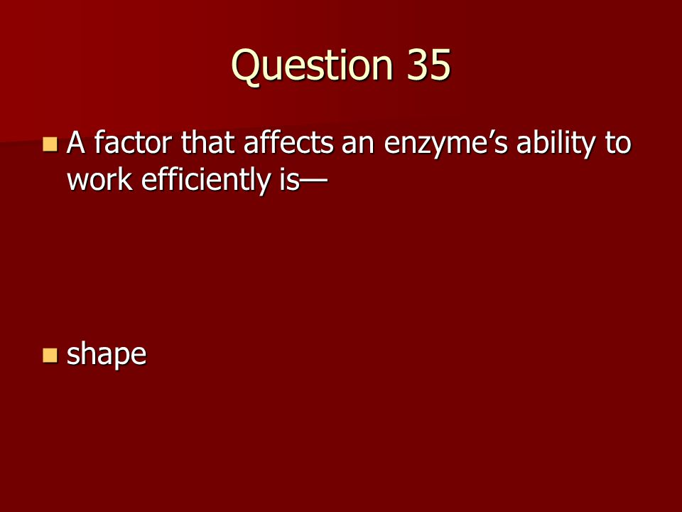 Question 35 A factor that affects an enzyme's ability to work efficiently is— A factor that affects an enzyme's ability to work efficiently is— shape shape