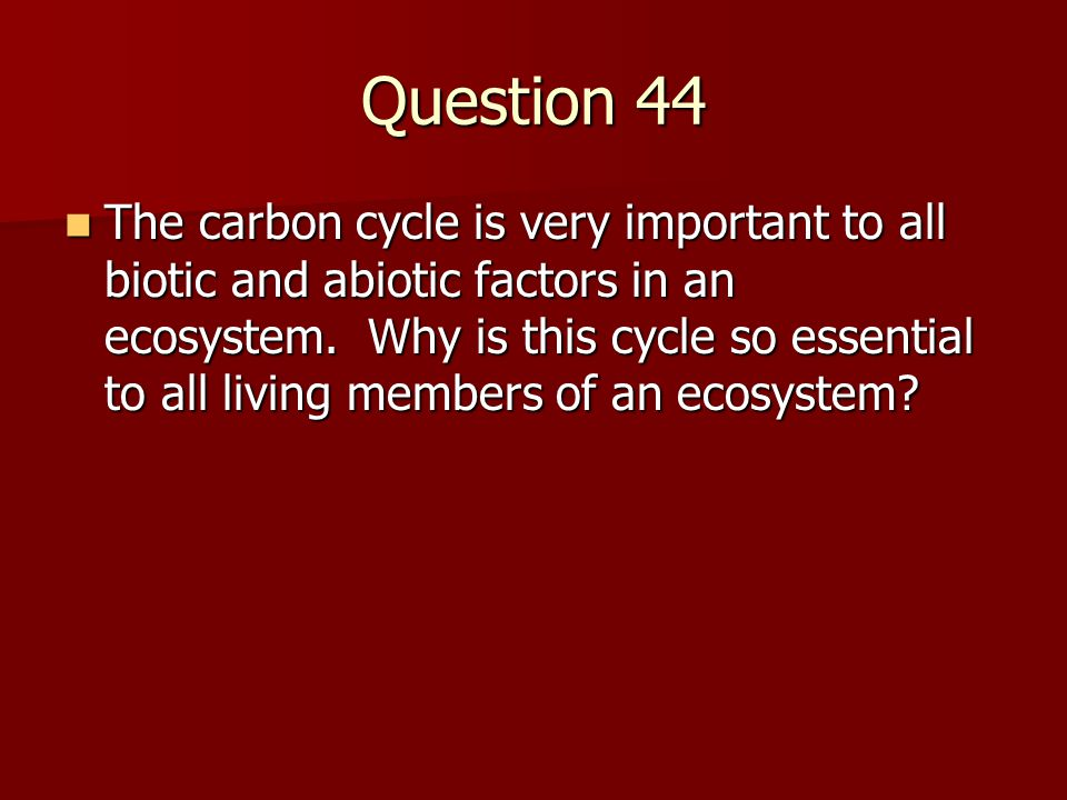 Question 44 The carbon cycle is very important to all biotic and abiotic factors in an ecosystem.