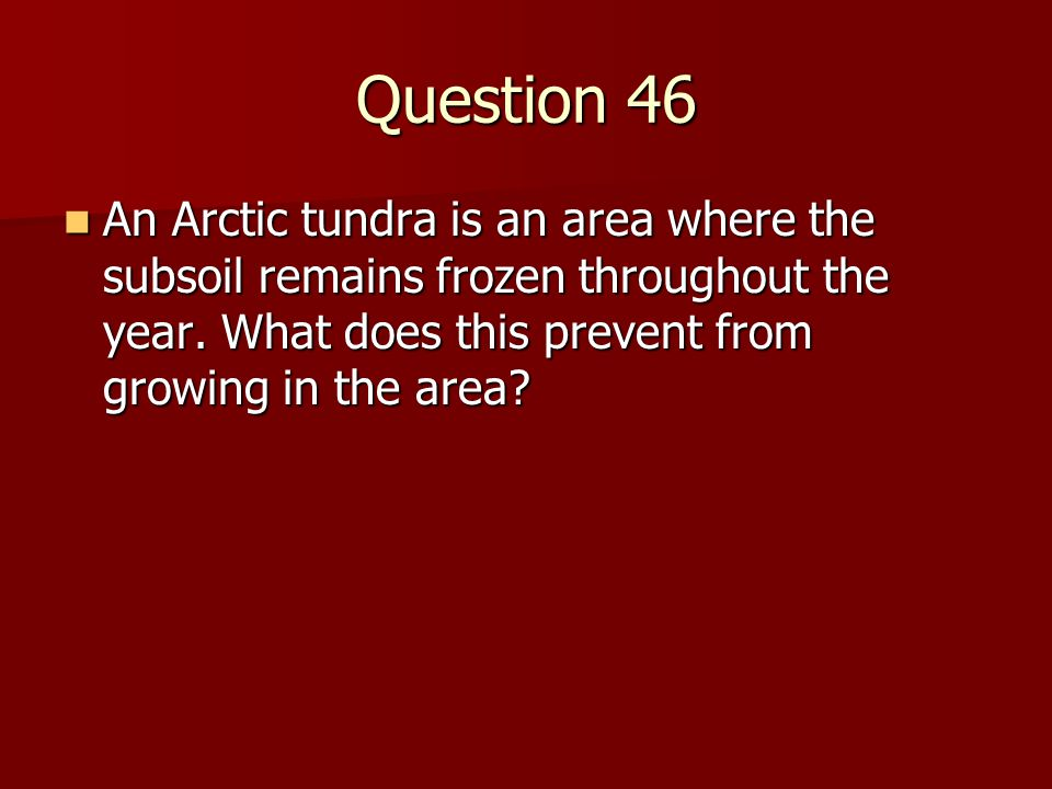 Question 46 An Arctic tundra is an area where the subsoil remains frozen throughout the year.