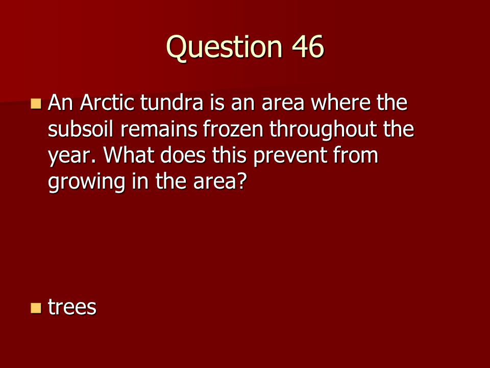 Question 46 An Arctic tundra is an area where the subsoil remains frozen throughout the year. What does this prevent from growing in the area? An Arct