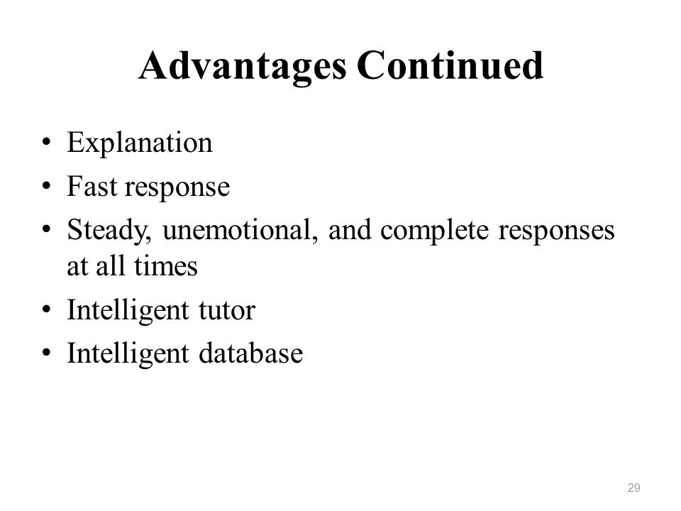 Advantages Continued Explanation Fast response Steady, unemotional, and complete responses at all times Intelligent tutor Intelligent database 29
