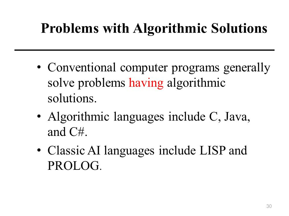 Problems with Algorithmic Solutions Conventional computer programs generally solve problems having algorithmic solutions.