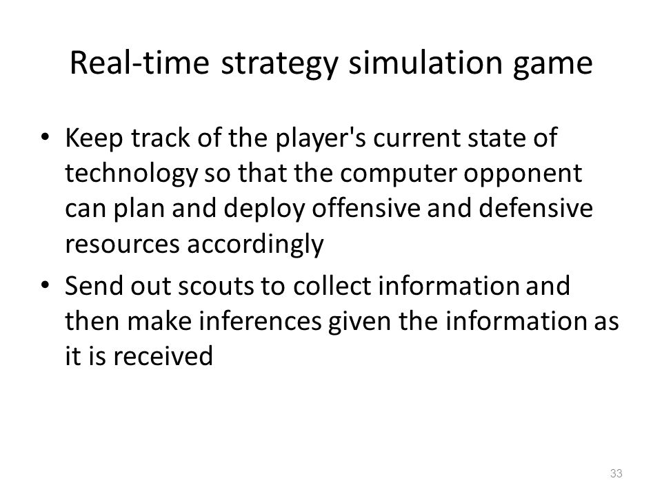 Real-time strategy simulation game Keep track of the player s current state of technology so that the computer opponent can plan and deploy offensive and defensive resources accordingly Send out scouts to collect information and then make inferences given the information as it is received 33