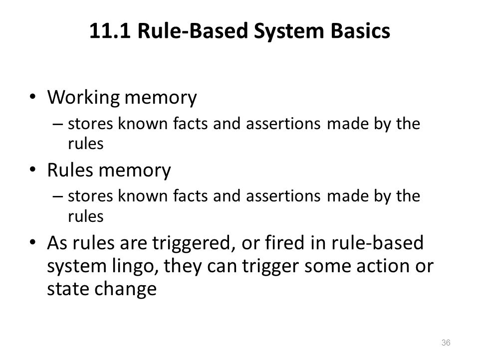11.1 Rule-Based System Basics Working memory – stores known facts and assertions made by the rules Rules memory – stores known facts and assertions made by the rules As rules are triggered, or fired in rule-based system lingo, they can trigger some action or state change 36