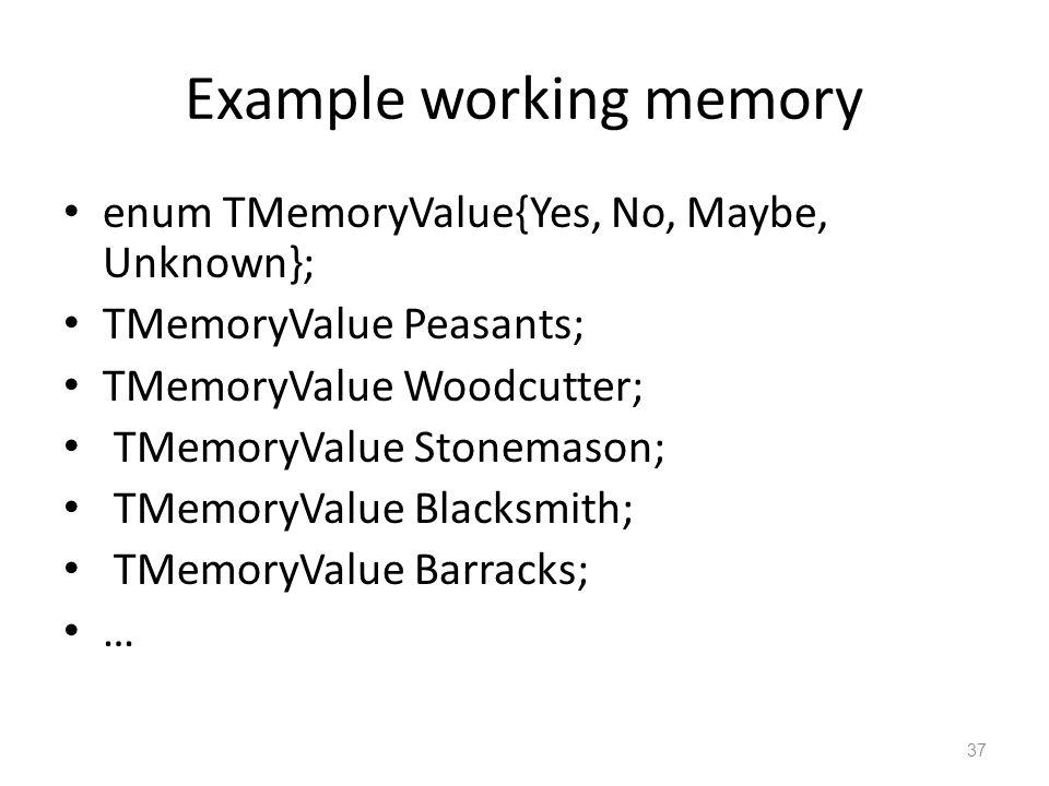 Example working memory enum TMemoryValue{Yes, No, Maybe, Unknown}; TMemoryValue Peasants; TMemoryValue Woodcutter; TMemoryValue Stonemason; TMemoryValue Blacksmith; TMemoryValue Barracks; … 37