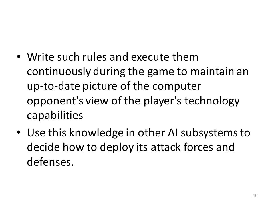 Write such rules and execute them continuously during the game to maintain an up-to-date picture of the computer opponent s view of the player s technology capabilities Use this knowledge in other AI subsystems to decide how to deploy its attack forces and defenses.