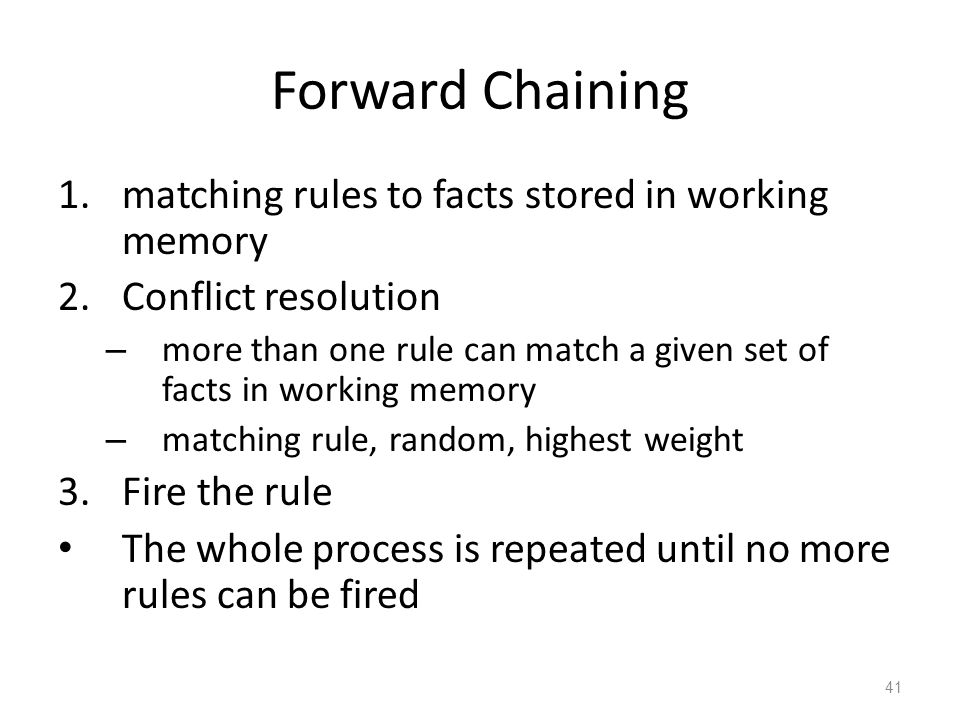 Forward Chaining 1.matching rules to facts stored in working memory 2.Conflict resolution – more than one rule can match a given set of facts in working memory – matching rule, random, highest weight 3.Fire the rule The whole process is repeated until no more rules can be fired 41