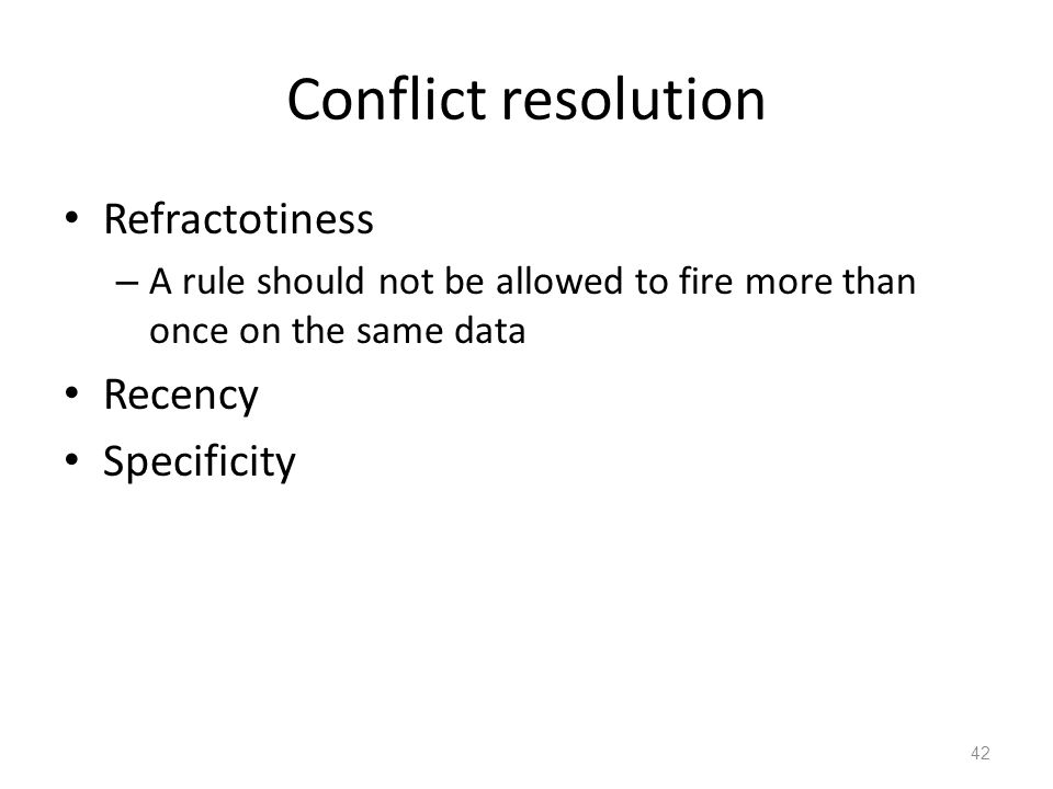 Conflict resolution Refractotiness – A rule should not be allowed to fire more than once on the same data Recency Specificity 42