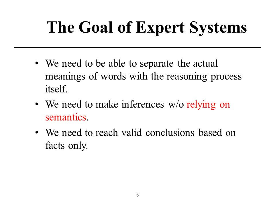 The Goal of Expert Systems We need to be able to separate the actual meanings of words with the reasoning process itself.