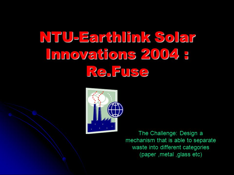 NTU-Earthlink Solar Innovations 2004 : Re.Fuse The Challenge: Design a mechanism that is able to separate waste into different categories (paper,metal,glass etc)