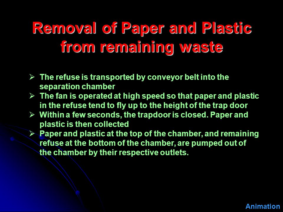 Removal of Paper and Plastic from remaining waste  The refuse is transported by conveyor belt into the separation chamber  The fan is operated at high speed so that paper and plastic in the refuse tend to fly up to the height of the trap door  Within a few seconds, the trapdoor is closed.