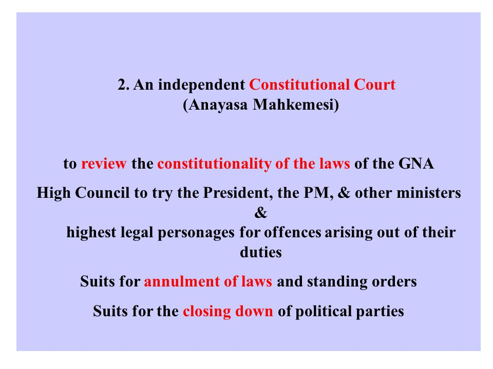 2. An independent Constitutional Court (Anayasa Mahkemesi) to review the constitutionality of the laws of the GNA High Council to try the President, t