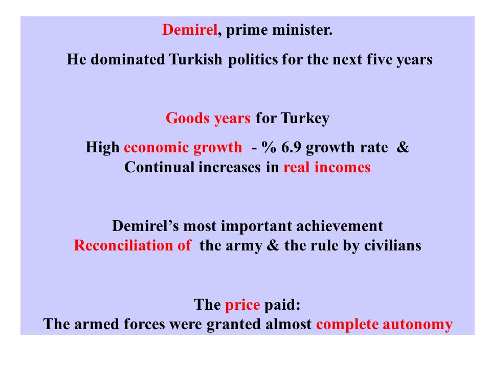 Demirel, prime minister. He dominated Turkish politics for the next five years Goods years for Turkey High economic growth - % 6.9 growth rate & Conti