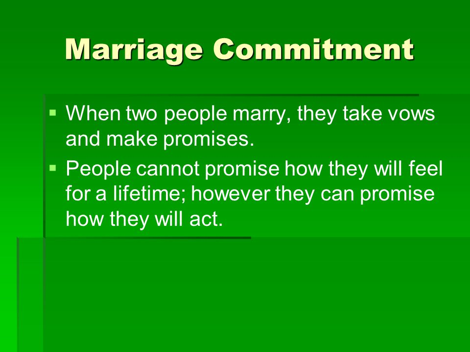 Marriage Commitment   When two people marry, they take vows and make promises.   People cannot promise how they will feel for a lifetime; however