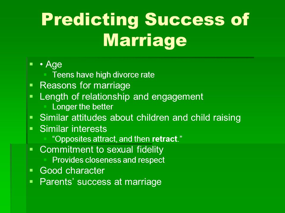 Predicting Success of Marriage   Age   Teens have high divorce rate   Reasons for marriage   Length of relationship and engagement   Longer the better   Similar attitudes about children and child raising   Similar interests   Opposites attract, and then retract.   Commitment to sexual fidelity   Provides closeness and respect   Good character   Parents' success at marriage