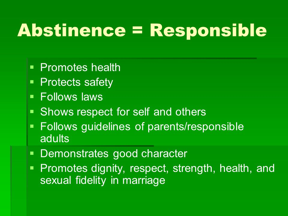 Abstinence = Responsible   Promotes health   Protects safety   Follows laws   Shows respect for self and others   Follows guidelines of parents/responsible adults   Demonstrates good character   Promotes dignity, respect, strength, health, and sexual fidelity in marriage