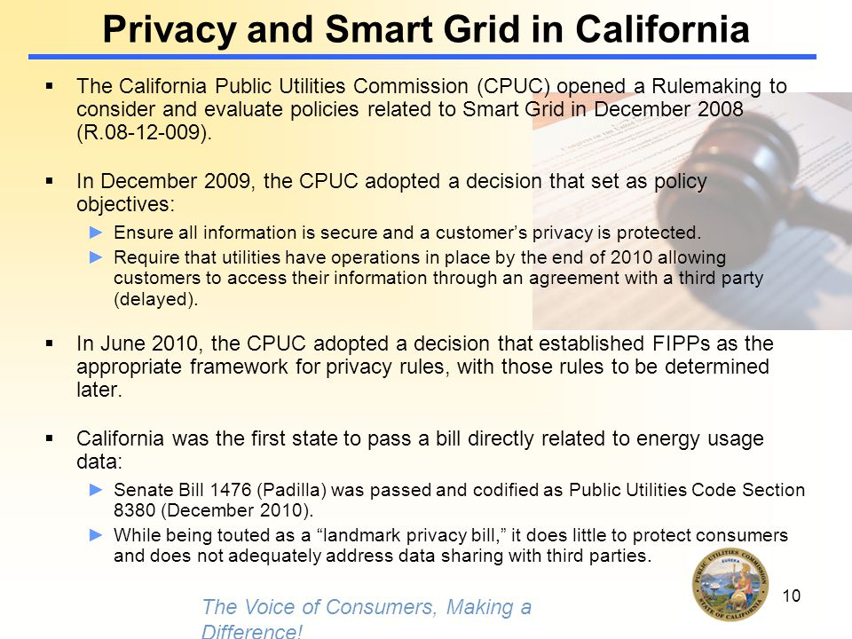 10 Privacy and Smart Grid in California  The California Public Utilities Commission (CPUC) opened a Rulemaking to consider and evaluate policies related to Smart Grid in December 2008 (R.08-12-009).
