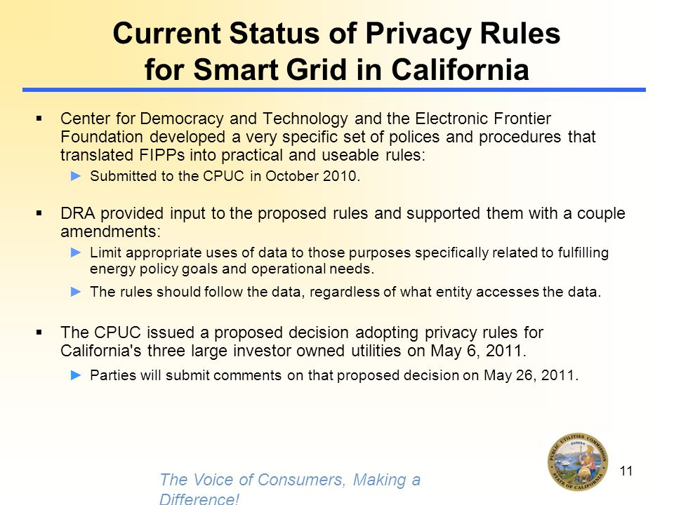 11 Current Status of Privacy Rules for Smart Grid in California  Center for Democracy and Technology and the Electronic Frontier Foundation developed a very specific set of polices and procedures that translated FIPPs into practical and useable rules: ►Submitted to the CPUC in October 2010.