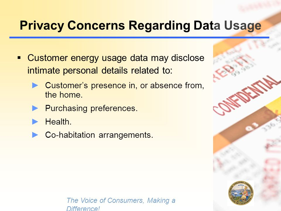 5 Privacy Concerns Regarding Data Usage  Customer energy usage data may disclose intimate personal details related to: ►Customer's presence in, or absence from, the home.