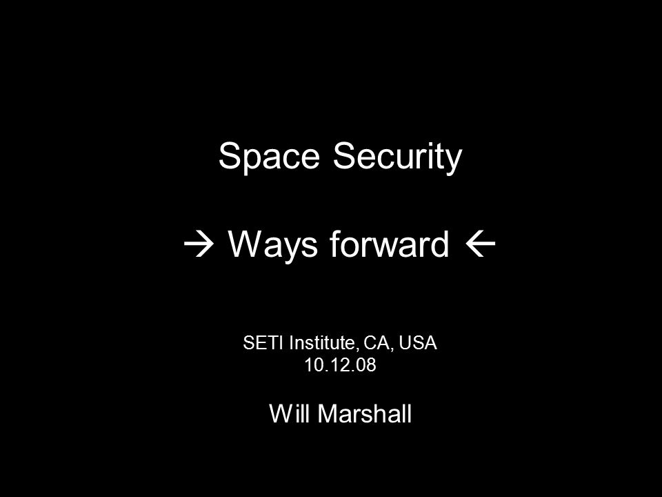 Space Security  Ways forward  SETI Institute, CA, USA 10.12.08 Will Marshall