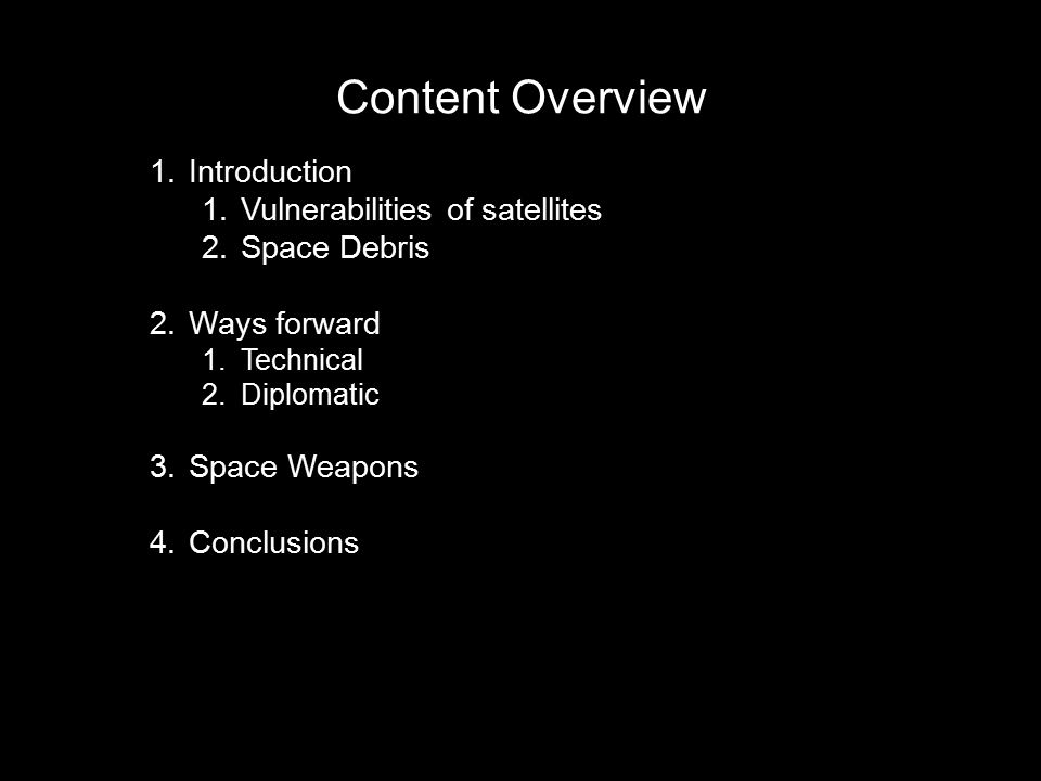 Content Overview 1.Introduction 1.Vulnerabilities of satellites 2.Space Debris 2.Ways forward 1.Technical 2.Diplomatic 3.Space Weapons 4.Conclusions