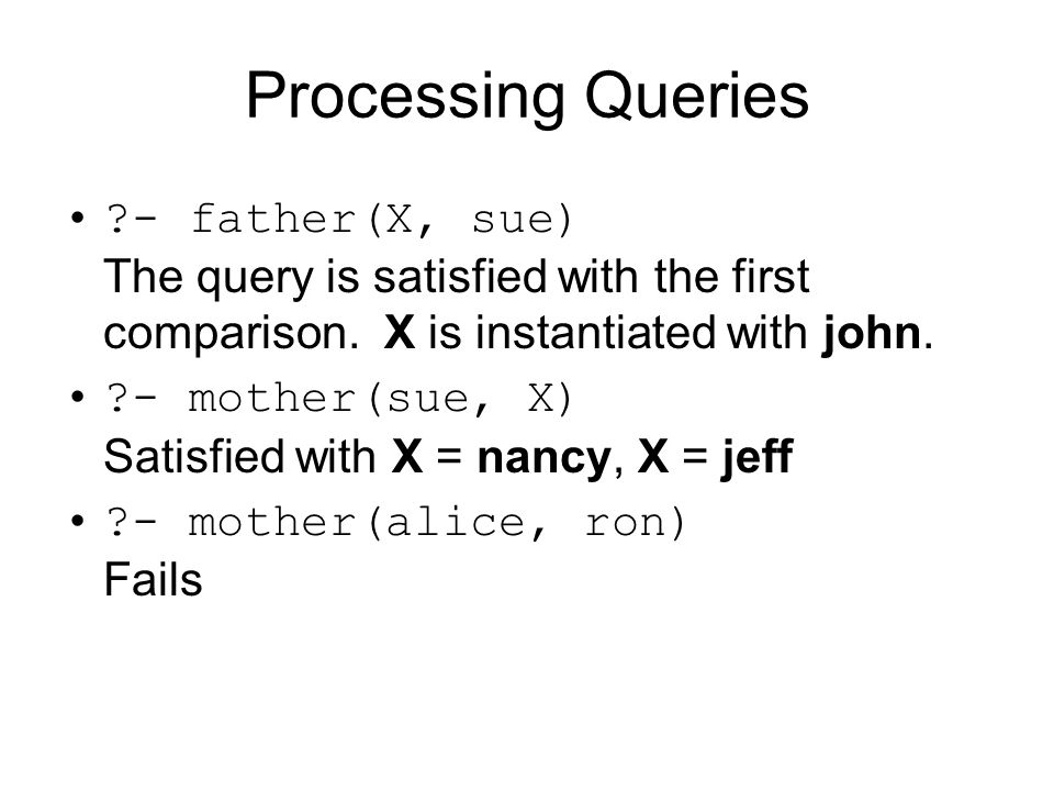 Processing Queries ?- father(X, sue) The query is satisfied with the first comparison. X is instantiated with john. ?- mother(sue, X) Satisfied with X