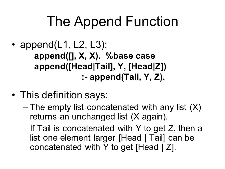 The Append Function append(L1, L2, L3): append([], X, X). %base case append([Head|Tail], Y, [Head|Z]) :- append(Tail, Y, Z). This definition says: –Th
