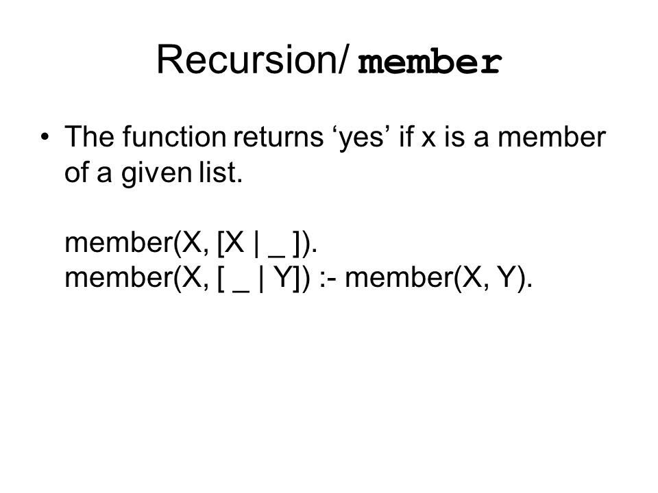 Recursion/ member The function returns 'yes' if x is a member of a given list. member(X, [X | _ ]). member(X, [ _ | Y]) :- member(X, Y).