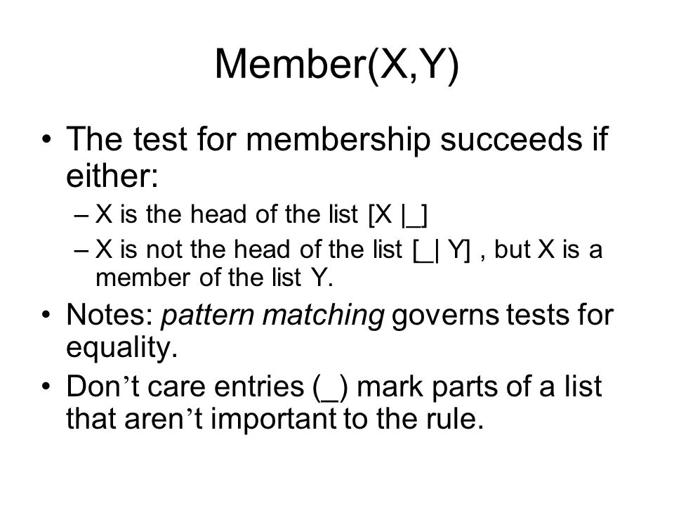 Member(X,Y) The test for membership succeeds if either: –X is the head of the list [X |_] –X is not the head of the list [_| Y], but X is a member of