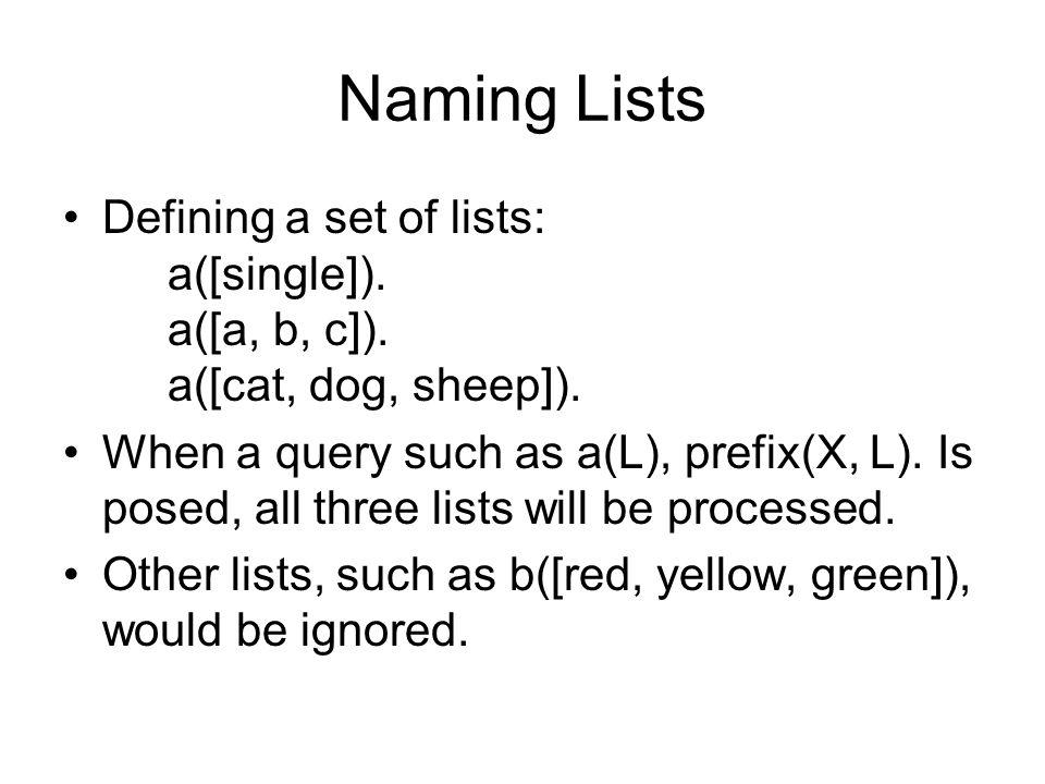 Naming Lists Defining a set of lists: a([single]). a([a, b, c]). a([cat, dog, sheep]). When a query such as a(L), prefix(X, L). Is posed, all three li