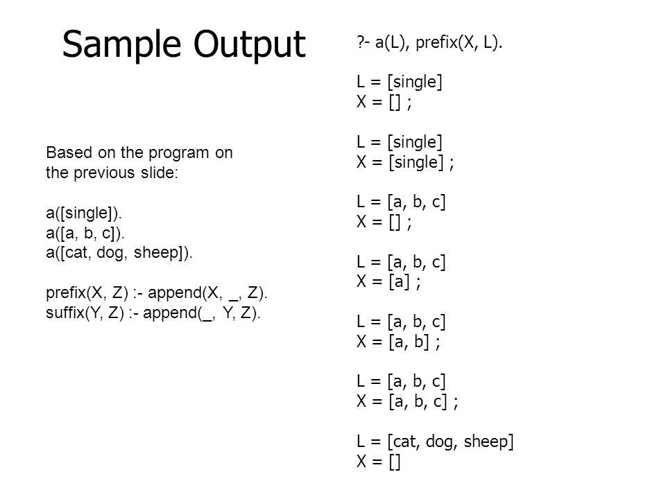 ?- a(L), prefix(X, L). L = [single] X = [] ; L = [single] X = [single] ; L = [a, b, c] X = [] ; L = [a, b, c] X = [a] ; L = [a, b, c] X = [a, b] ; L =