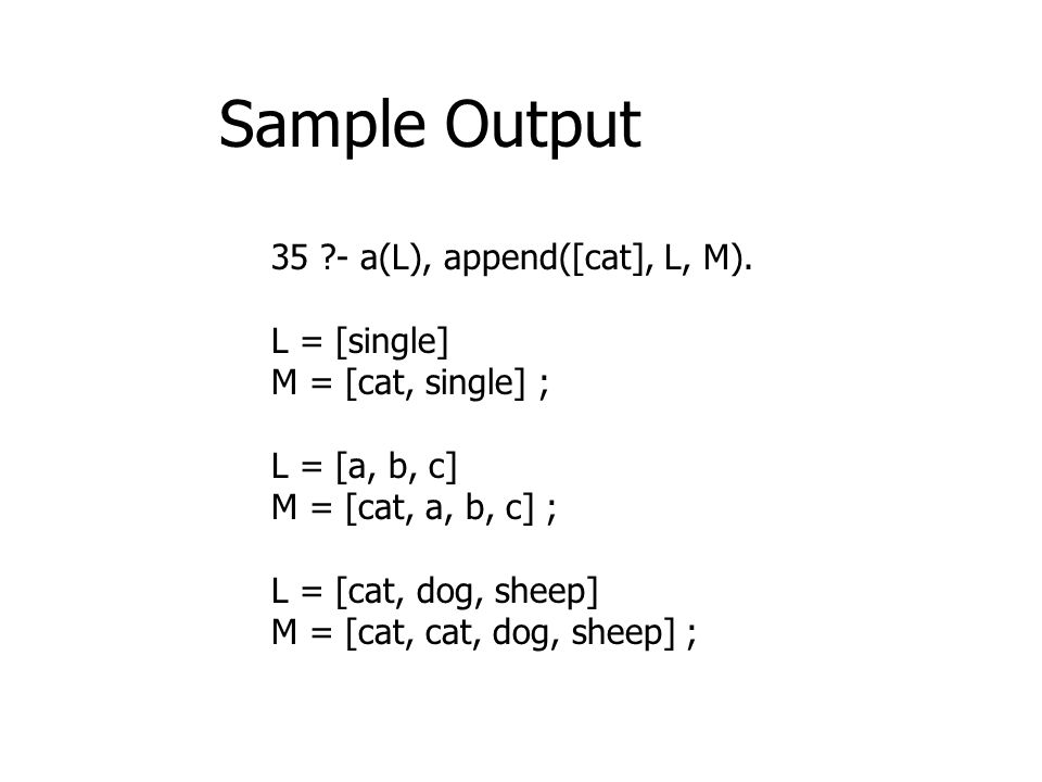 35 ?- a(L), append([cat], L, M). L = [single] M = [cat, single] ; L = [a, b, c] M = [cat, a, b, c] ; L = [cat, dog, sheep] M = [cat, cat, dog, sheep]