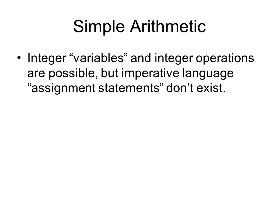 """Simple Arithmetic Integer """"variables"""" and integer operations are possible, but imperative language """"assignment statements"""" don't exist."""