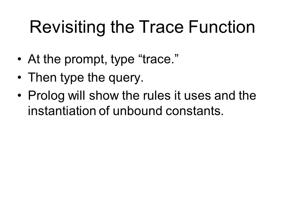"""Revisiting the Trace Function At the prompt, type """"trace."""" Then type the query. Prolog will show the rules it uses and the instantiation of unbound co"""