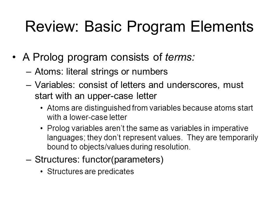 Review: Basic Program Elements A Prolog program consists of terms: –Atoms: literal strings or numbers –Variables: consist of letters and underscores,