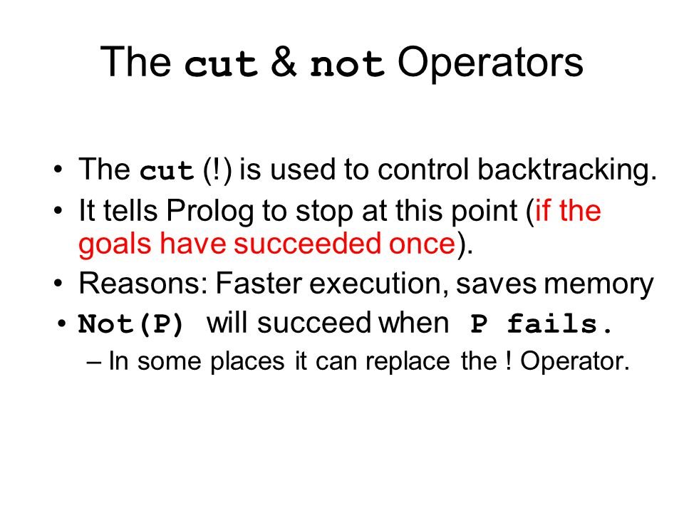 The cut & not Operators The cut (!) is used to control backtracking. It tells Prolog to stop at this point (if the goals have succeeded once). Reasons
