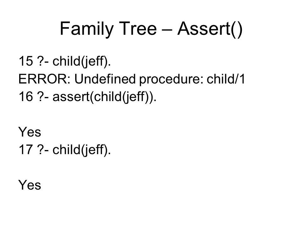 Family Tree – Assert() 15 ?- child(jeff). ERROR: Undefined procedure: child/1 16 ?- assert(child(jeff)). Yes 17 ?- child(jeff). Yes