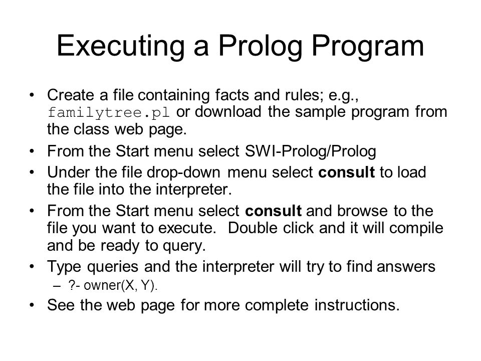 Executing a Prolog Program Create a file containing facts and rules; e.g., familytree.pl or download the sample program from the class web page. From