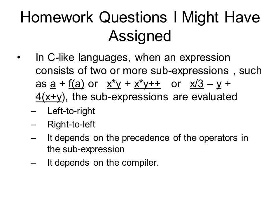 Homework Questions I Might Have Assigned In C-like languages, when an expression consists of two or more sub-expressions, such as a + f(a) or x*y + x*