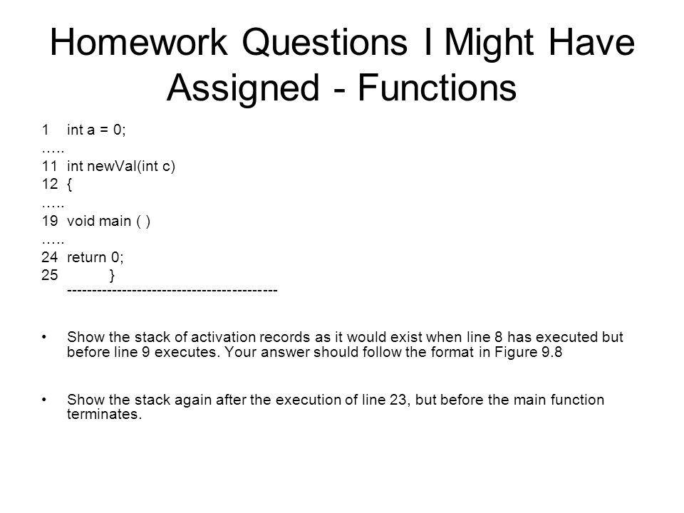 Homework Questions I Might Have Assigned - Functions 1int a = 0; ….. 11int newVal(int c) 12{ ….. 19void main ( ) ….. 24return 0; 25} -----------------
