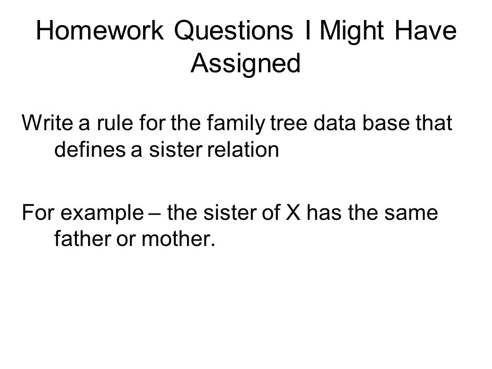 Homework Questions I Might Have Assigned Write a rule for the family tree data base that defines a sister relation For example – the sister of X has t