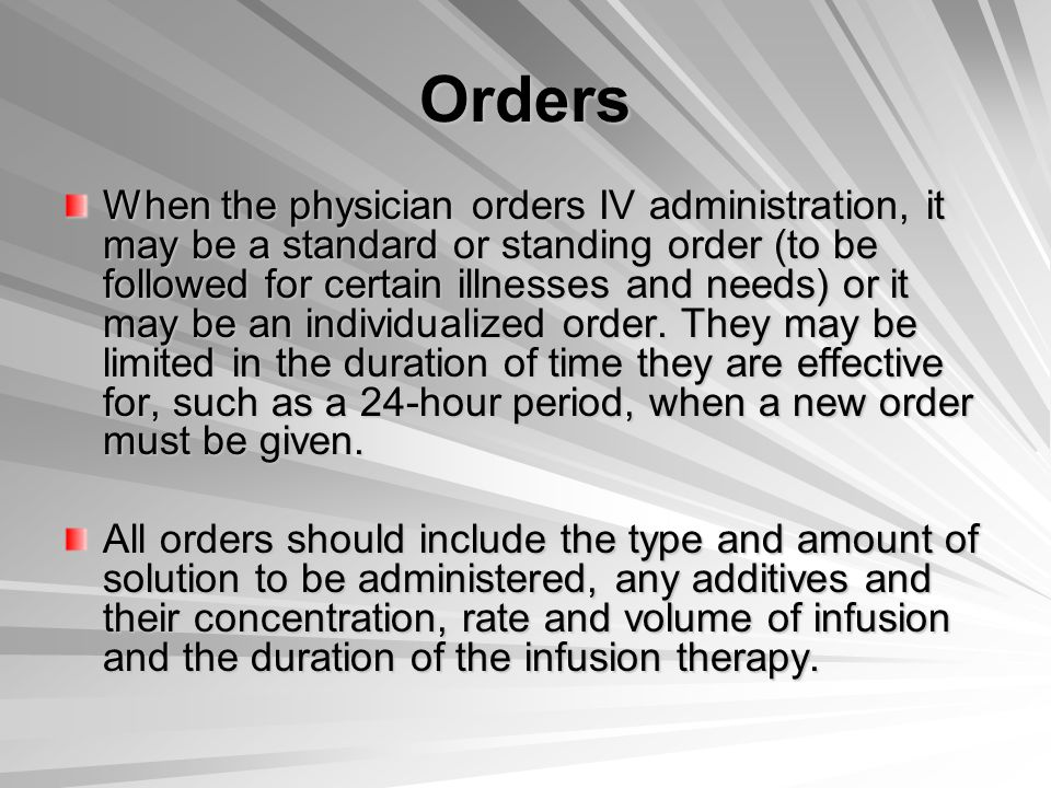 Orders When the physician orders IV administration, it may be a standard or standing order (to be followed for certain illnesses and needs) or it may be an individualized order.