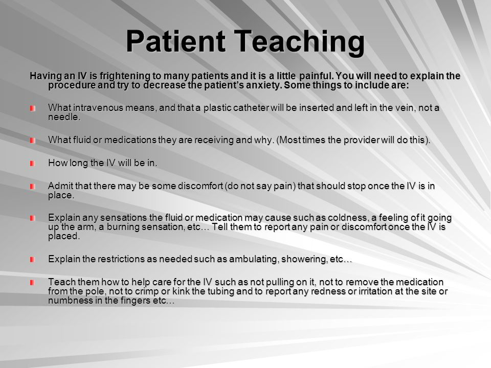 Patient Teaching Having an IV is frightening to many patients and it is a little painful.
