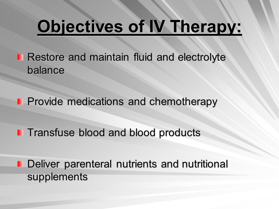 Objectives of IV Therapy: Restore and maintain fluid and electrolyte balance Provide medications and chemotherapy Transfuse blood and blood products Deliver parenteral nutrients and nutritional supplements