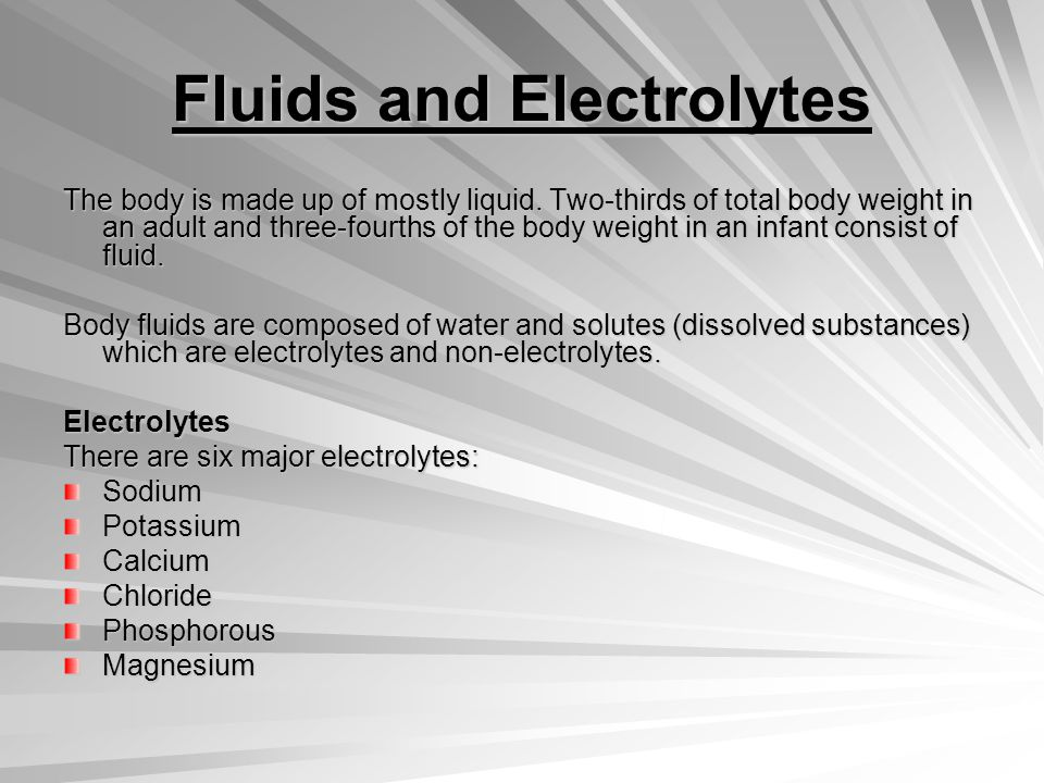 Fluids and Electrolytes The body is made up of mostly liquid.